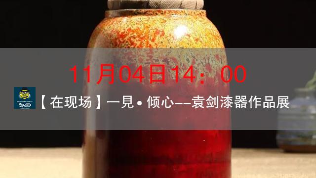 【在现场】2017年11月4日14:00一見▪倾心--袁剑漆器作品展